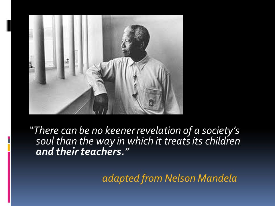 There can be no keener revelation of a society's soul than the way in which it treats its children and their teachers. adapted from Nelson Mandela