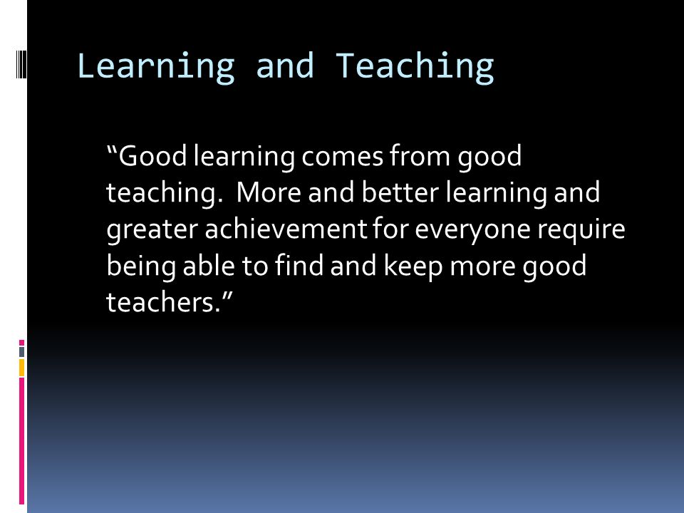 Learning and Teaching Good learning comes from good teaching.
