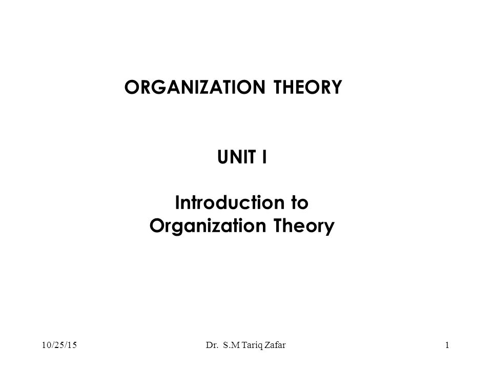 UNIT I Introduction to Organization Theory 1Dr. S.M Tariq Zafar ORGANIZATION THEORY 10/25/15