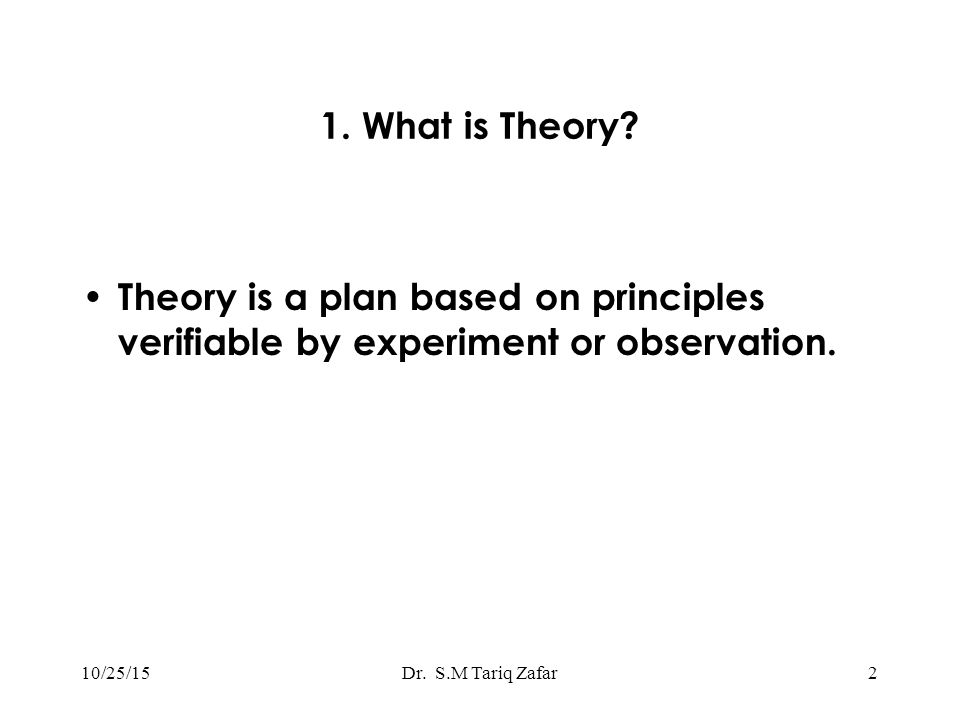 1. What is Theory. Theory is a plan based on principles verifiable by experiment or observation.