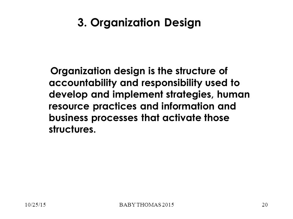 3. Organization Design Organization design is the structure of accountability and responsibility used to develop and implement strategies, human resou