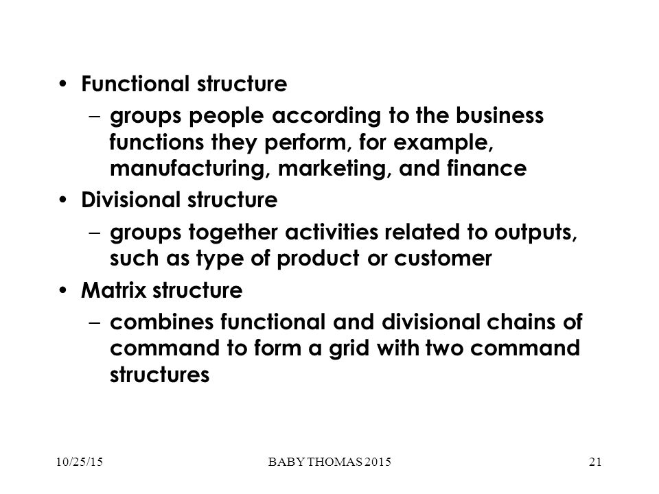 Functional structure – groups people according to the business functions they perform, for example, manufacturing, marketing, and finance Divisional structure – groups together activities related to outputs, such as type of product or customer Matrix structure – combines functional and divisional chains of command to form a grid with two command structures 21BABY THOMAS 201510/25/15
