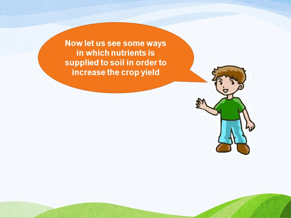 Now let us see some ways in which nutrients is supplied to soil in order to increase the crop yield