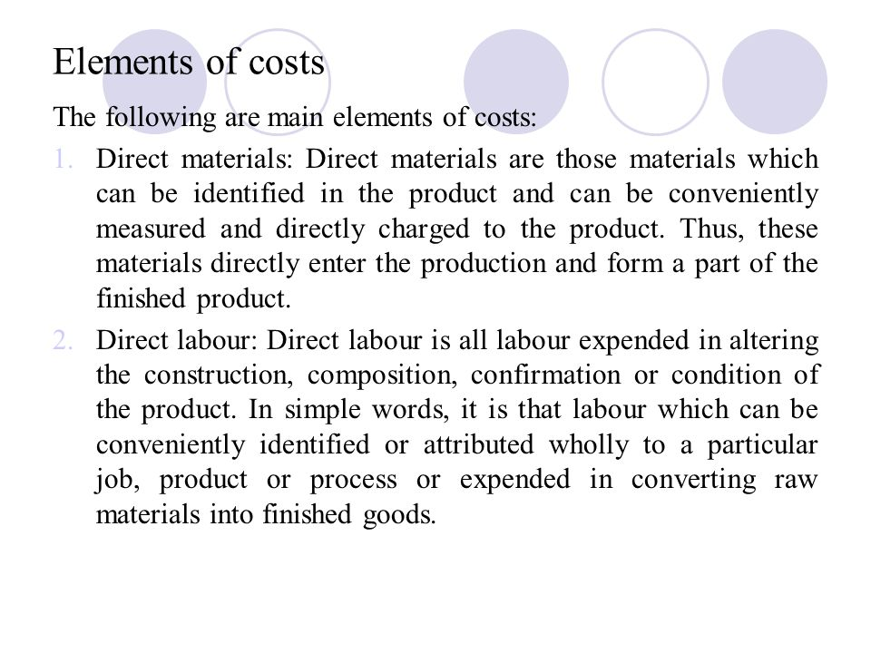 Elements of costs The following are main elements of costs: 1.Direct materials: Direct materials are those materials which can be identified in the product and can be conveniently measured and directly charged to the product.