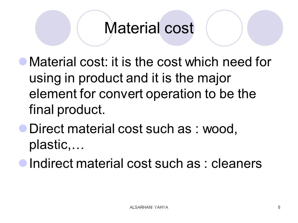 ALSARHANI YAHYA8 Material cost Material cost: it is the cost which need for using in product and it is the major element for convert operation to be the final product.