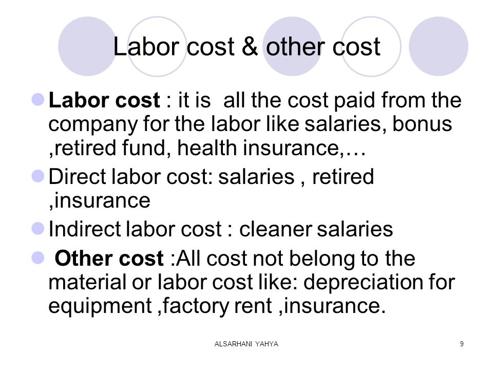 ALSARHANI YAHYA9 Labor cost & other cost Labor cost : it is all the cost paid from the company for the labor like salaries, bonus,retired fund, health insurance,… Direct labor cost: salaries, retired,insurance Indirect labor cost : cleaner salaries Other cost :All cost not belong to the material or labor cost like: depreciation for equipment,factory rent,insurance.