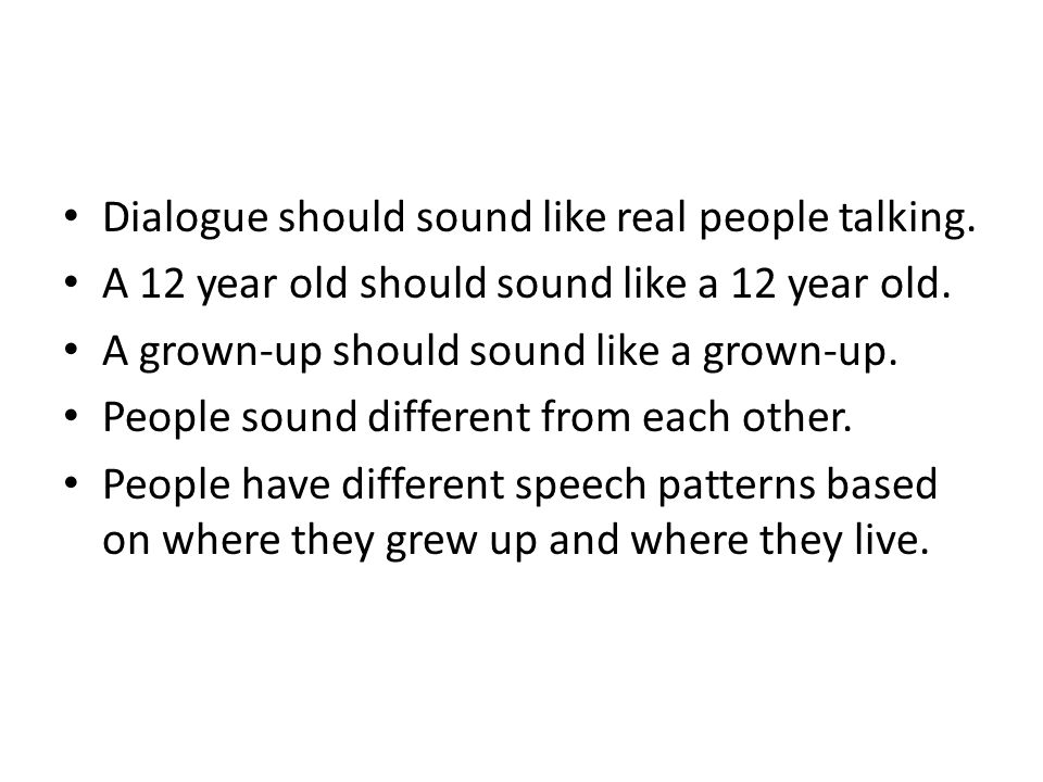 Dialogue should sound like real people talking. A 12 year old should sound like a 12 year old.