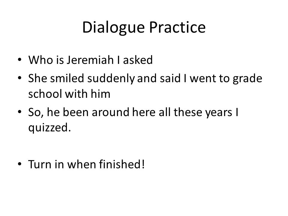Dialogue Practice Who is Jeremiah I asked She smiled suddenly and said I went to grade school with him So, he been around here all these years I quizzed.