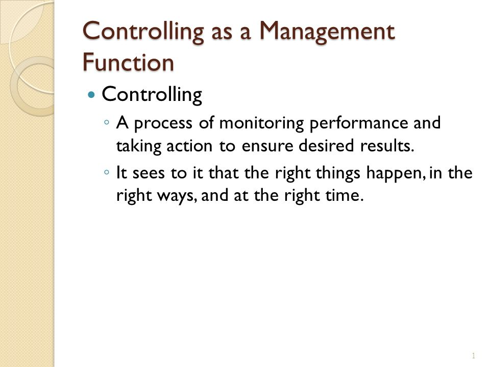 Controlling as a Management Function Controlling ◦ A process of monitoring performance and taking action to ensure desired results.