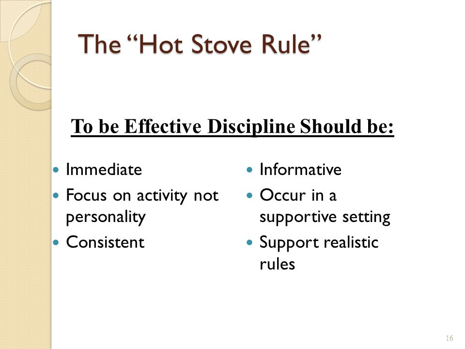 The Hot Stove Rule Immediate Focus on activity not personality Consistent Informative Occur in a supportive setting Support realistic rules 16 To be Effective Discipline Should be:
