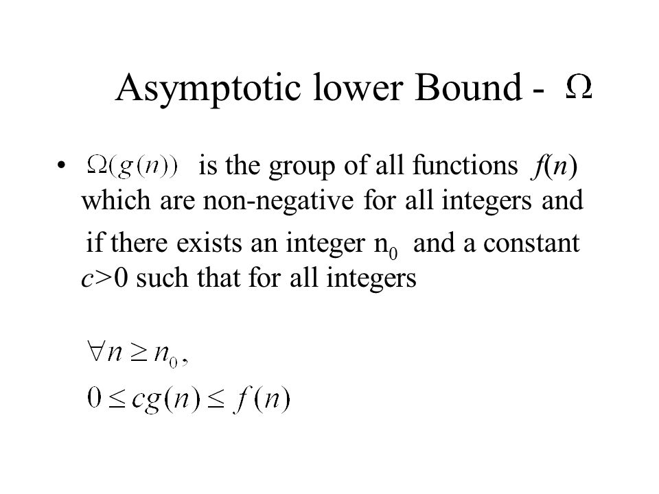 Asymptotic lower Bound - is the group of all functions f(n) which are non-negative for all integers and if there exists an integer n 0 and a constant c>0 such that for all integers