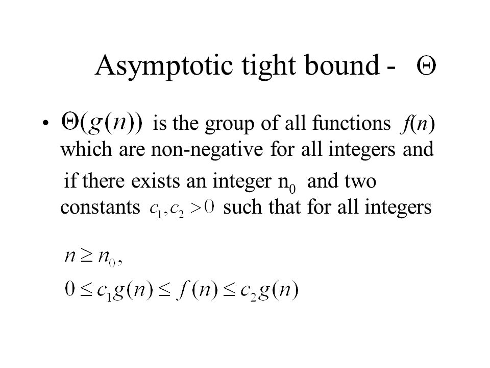 Asymptotic tight bound - is the group of all functions f(n) which are non-negative for all integers and if there exists an integer n 0 and two constants such that for all integers