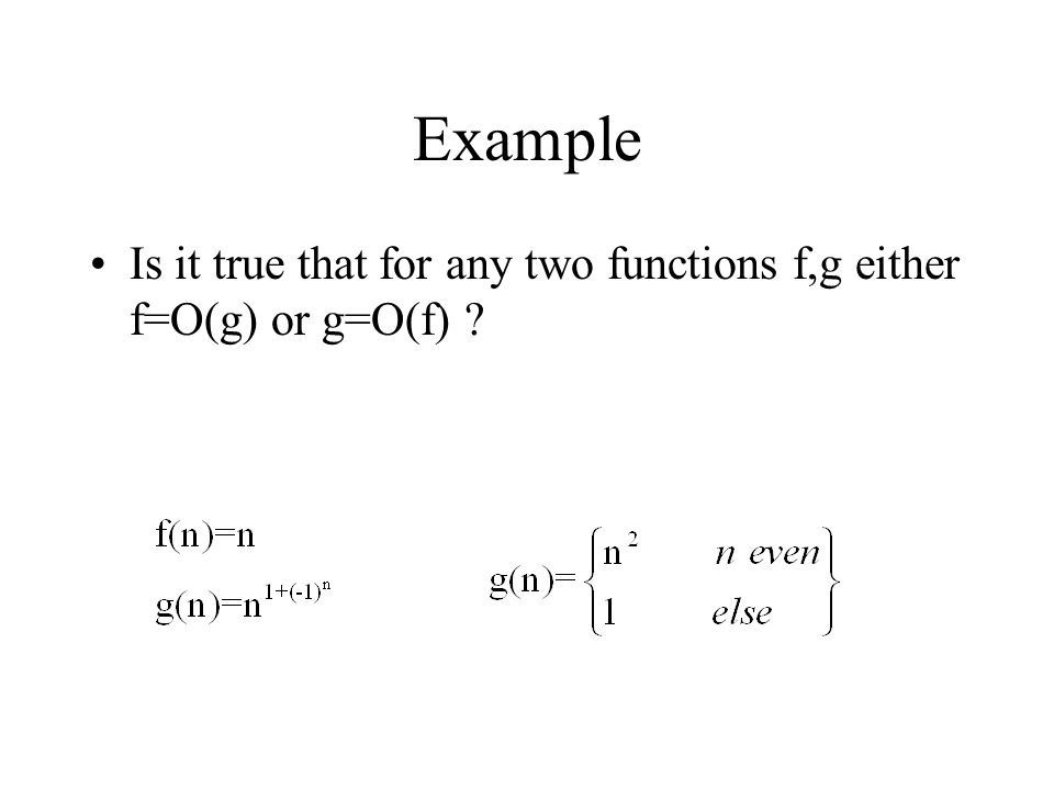 Example Is it true that for any two functions f,g either f=O(g) or g=O(f)