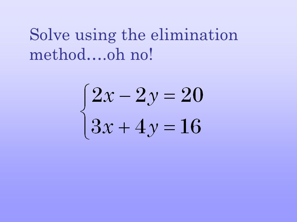 Solve using the elimination method….oh no!