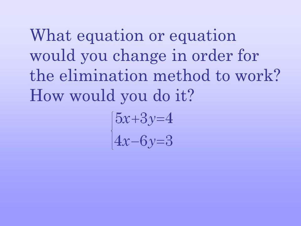 What equation or equation would you change in order for the elimination method to work.