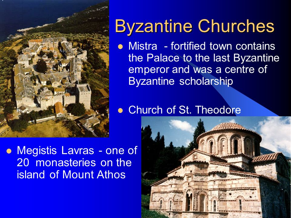 Byzantine Churches Megistis Lavras - one of 20 monasteries on the island of Mount Athos Mistra - fortified town contains the Palace to the last Byzantine emperor and was a centre of Byzantine scholarship Church of St.