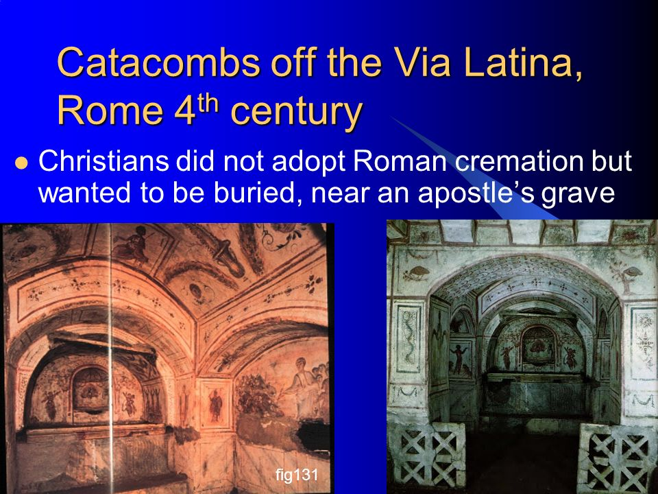 Catacombs off the Via Latina, Rome 4 th century Christians did not adopt Roman cremation but wanted to be buried, near an apostle's grave Chapter 8+9 Architectural History 3 fig131