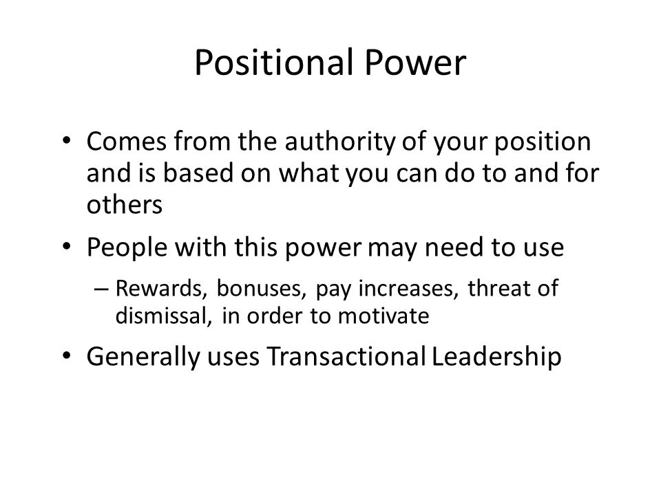 Positional Power Comes from the authority of your position and is based on what you can do to and for others People with this power may need to use – Rewards, bonuses, pay increases, threat of dismissal, in order to motivate Generally uses Transactional Leadership