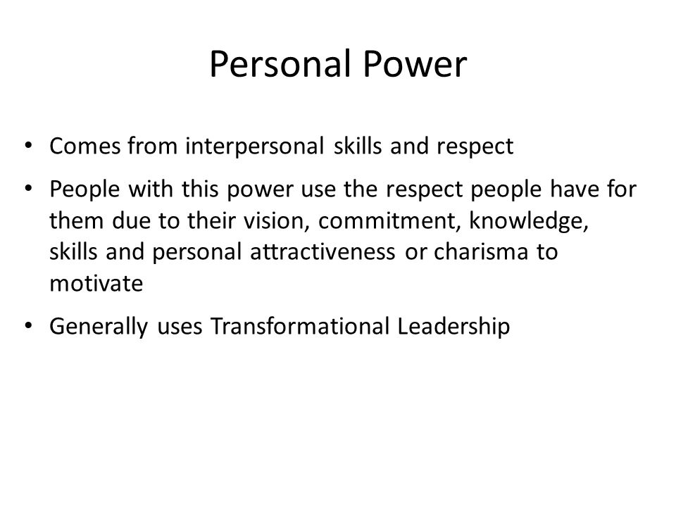Personal Power Comes from interpersonal skills and respect People with this power use the respect people have for them due to their vision, commitment, knowledge, skills and personal attractiveness or charisma to motivate Generally uses Transformational Leadership