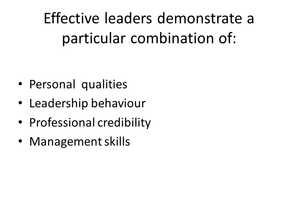 Effective leaders demonstrate a particular combination of: Personal qualities Leadership behaviour Professional credibility Management skills