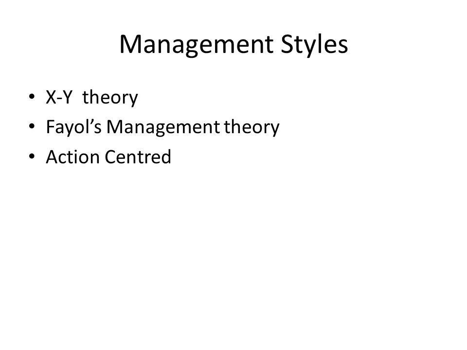 Management Styles X-Y theory Fayol's Management theory Action Centred
