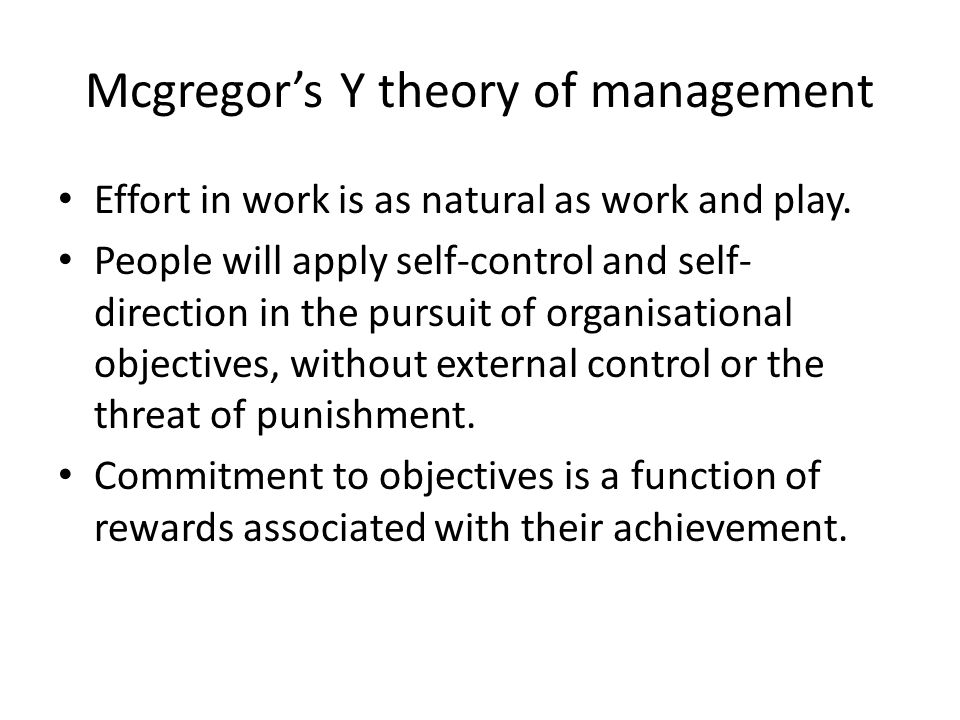 Mcgregor's Y theory of management Effort in work is as natural as work and play.