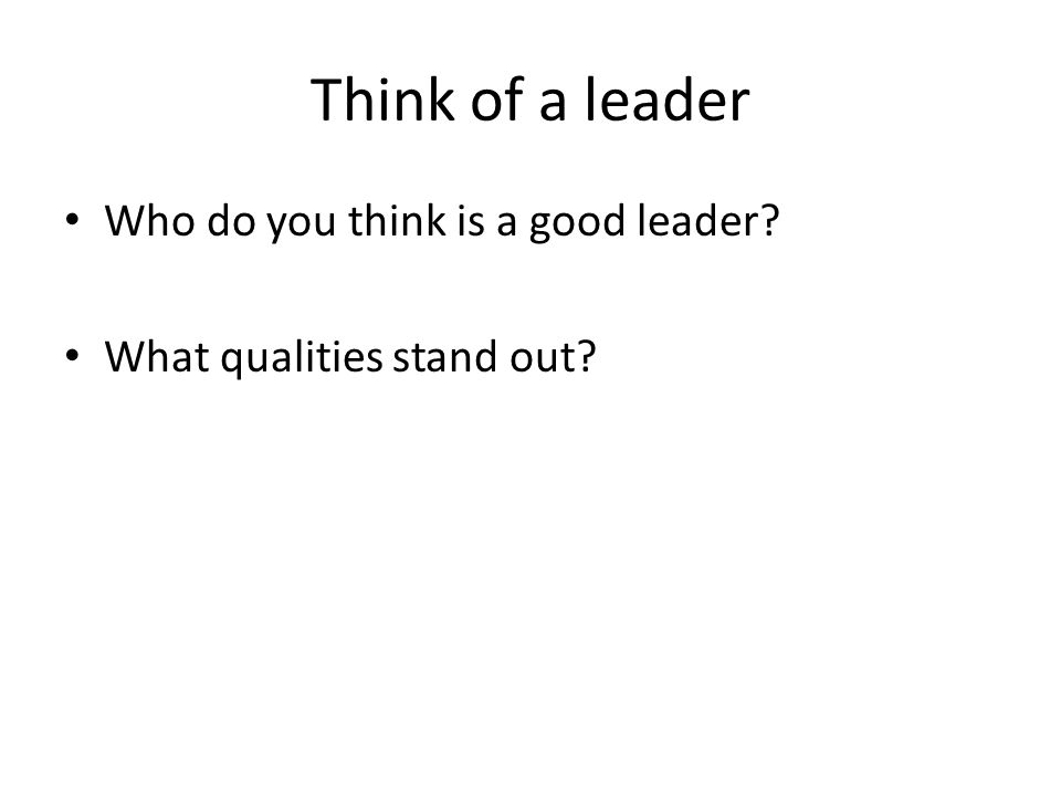 Think of a leader Who do you think is a good leader What qualities stand out