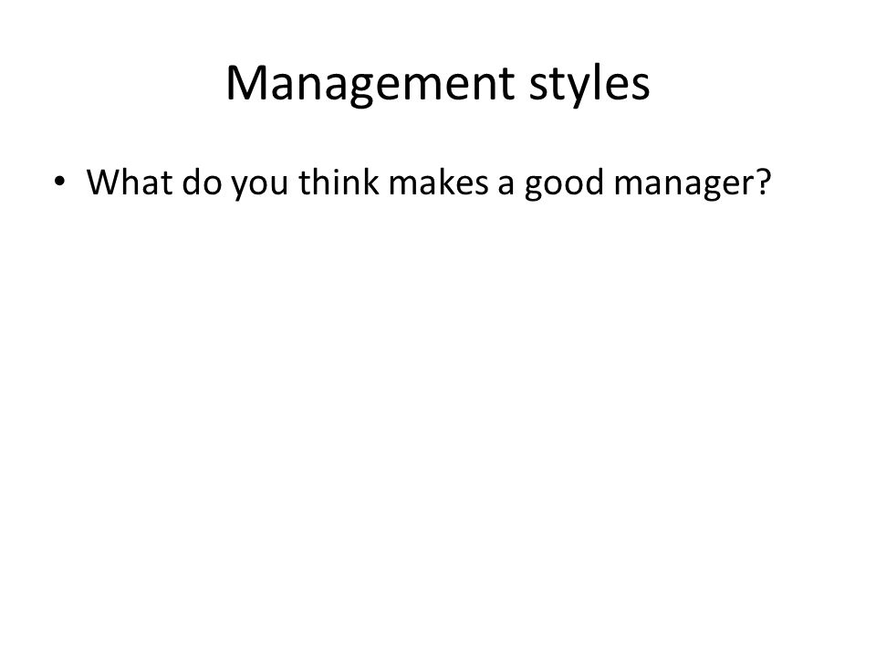 Management styles What do you think makes a good manager