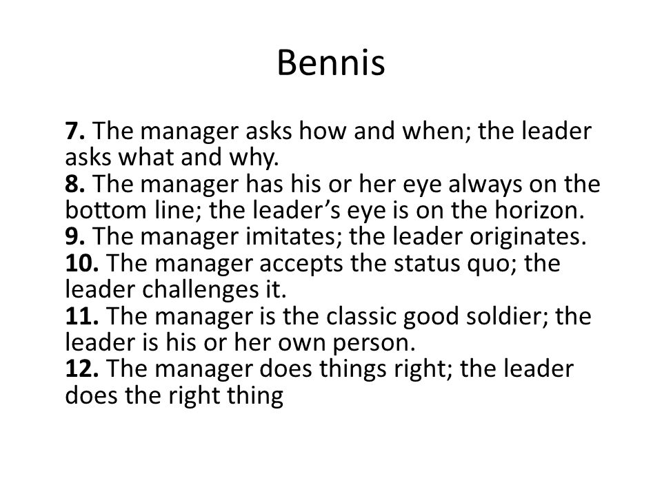 Bennis 7. The manager asks how and when; the leader asks what and why.
