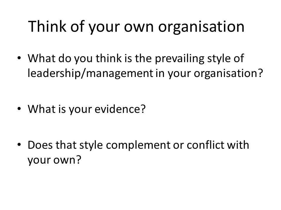 Think of your own organisation What do you think is the prevailing style of leadership/management in your organisation.