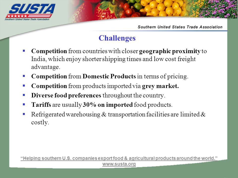 Challenges  Competition from countries with closer geographic proximity to India, which enjoy shorter shipping times and low cost freight advantage.