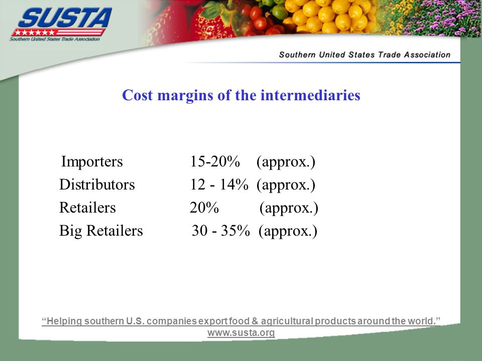 Cost margins of the intermediaries Importers 15-20% (approx.) Distributors % (approx.) Retailers 20% (approx.) Big Retailers % (approx.) Helping southern U.S.