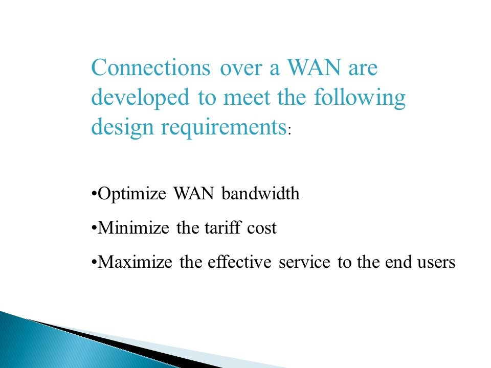 Connections over a WAN are developed to meet the following design requirements : Optimize WAN bandwidth Minimize the tariff cost Maximize the effective service to the end users