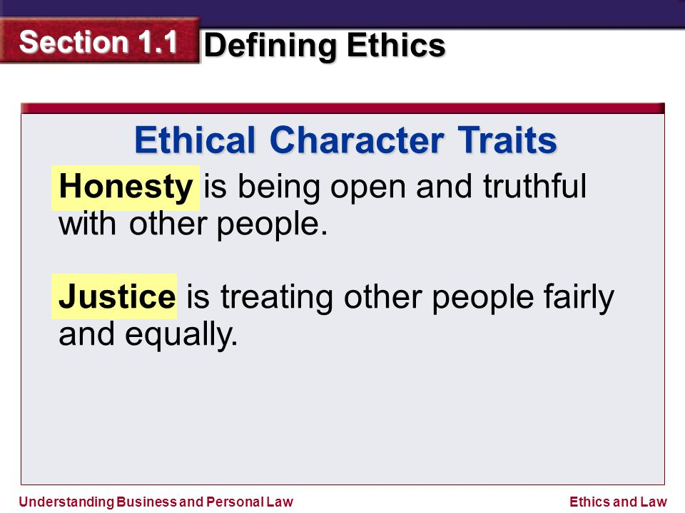 Understanding Business and Personal Law Defining Ethics Section 1.1 Ethics and Law Ethical Character Traits Honesty is being open and truthful with other people.