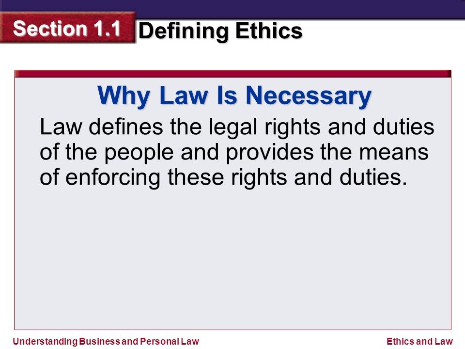 Understanding Business and Personal Law Defining Ethics Section 1.1 Ethics and Law Why Law Is Necessary Law defines the legal rights and duties of the people and provides the means of enforcing these rights and duties.