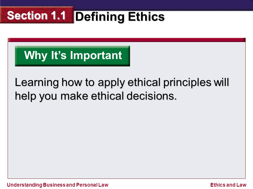 Understanding Business and Personal Law Defining Ethics Section 1.1 Ethics and Law Why It's Important Learning how to apply ethical principles will help you make ethical decisions.