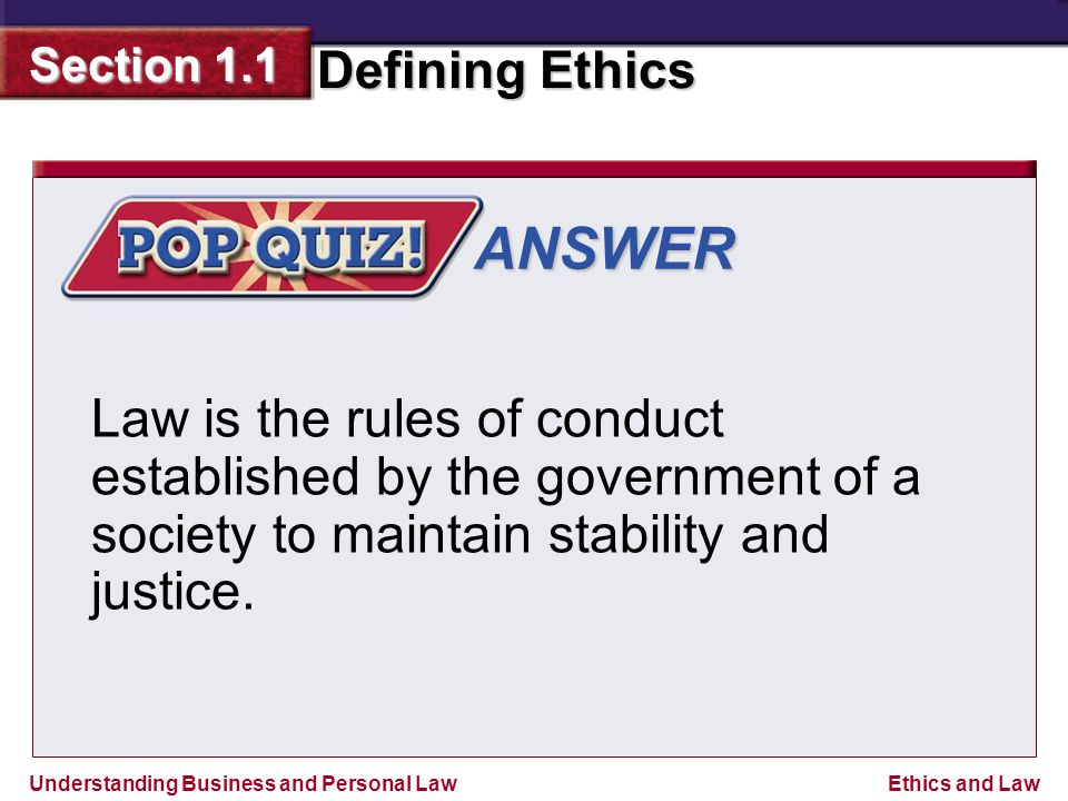 Understanding Business and Personal Law Defining Ethics Section 1.1 Ethics and Law ANSWER Law is the rules of conduct established by the government of a society to maintain stability and justice.