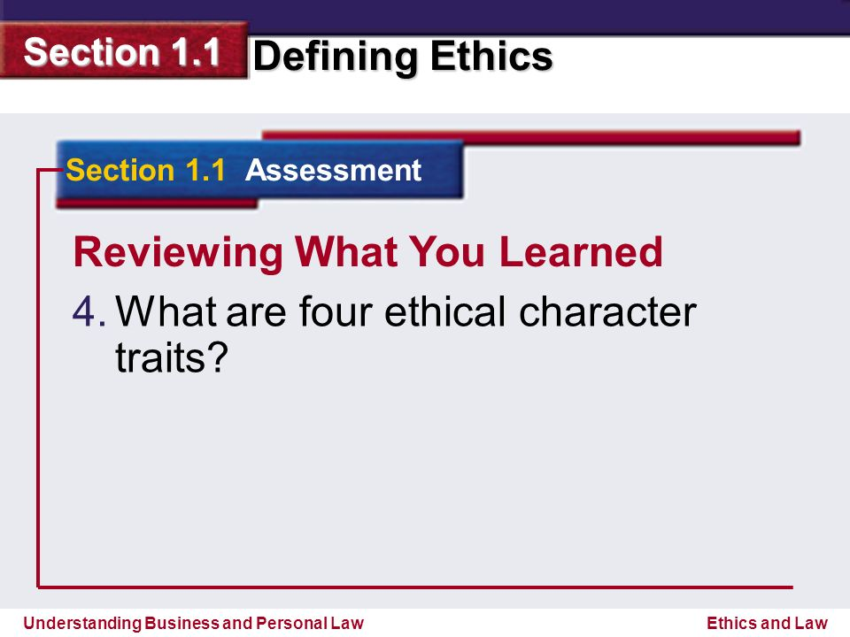 Understanding Business and Personal Law Defining Ethics Section 1.1 Ethics and Law Reviewing What You Learned 4.