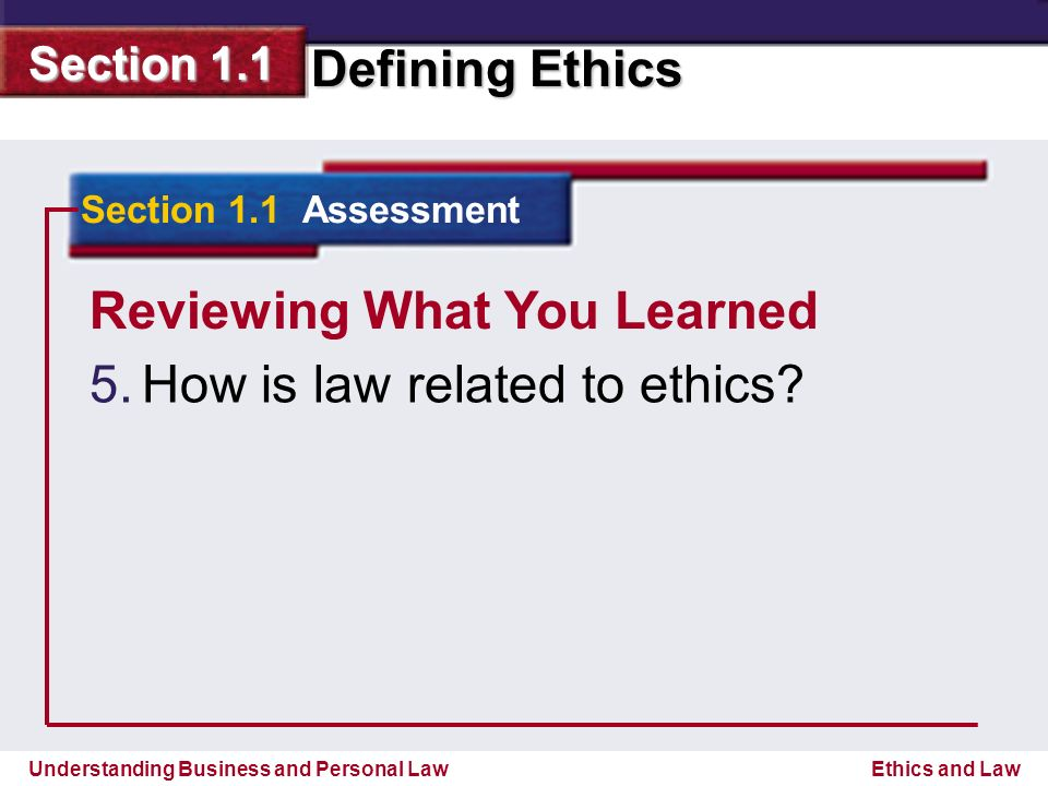Understanding Business and Personal Law Defining Ethics Section 1.1 Ethics and Law Reviewing What You Learned 5.