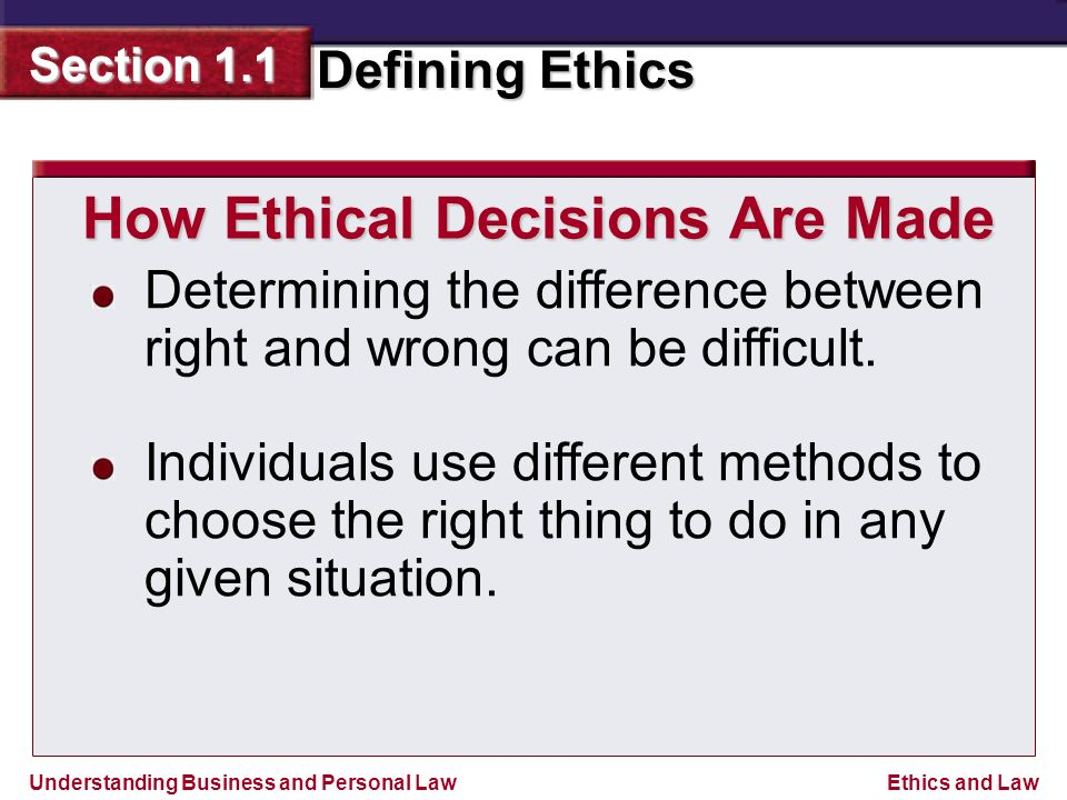 Understanding Business and Personal Law Defining Ethics Section 1.1 Ethics and Law How Ethical Decisions Are Made Determining the difference between right and wrong can be difficult.