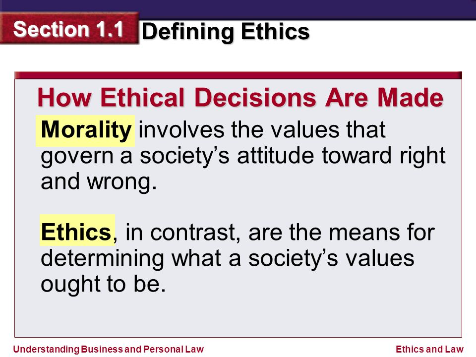 Understanding Business and Personal Law Defining Ethics Section 1.1 Ethics and Law How Ethical Decisions Are Made Morality involves the values that govern a society's attitude toward right and wrong.