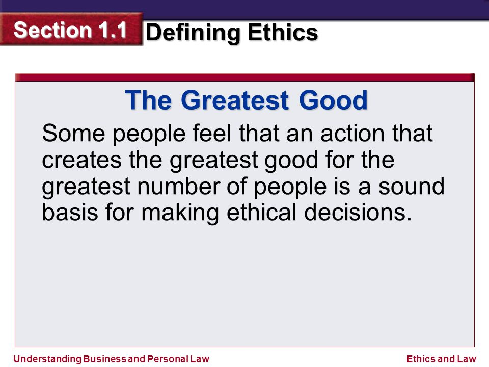 Understanding Business and Personal Law Defining Ethics Section 1.1 Ethics and Law The Greatest Good Some people feel that an action that creates the greatest good for the greatest number of people is a sound basis for making ethical decisions.