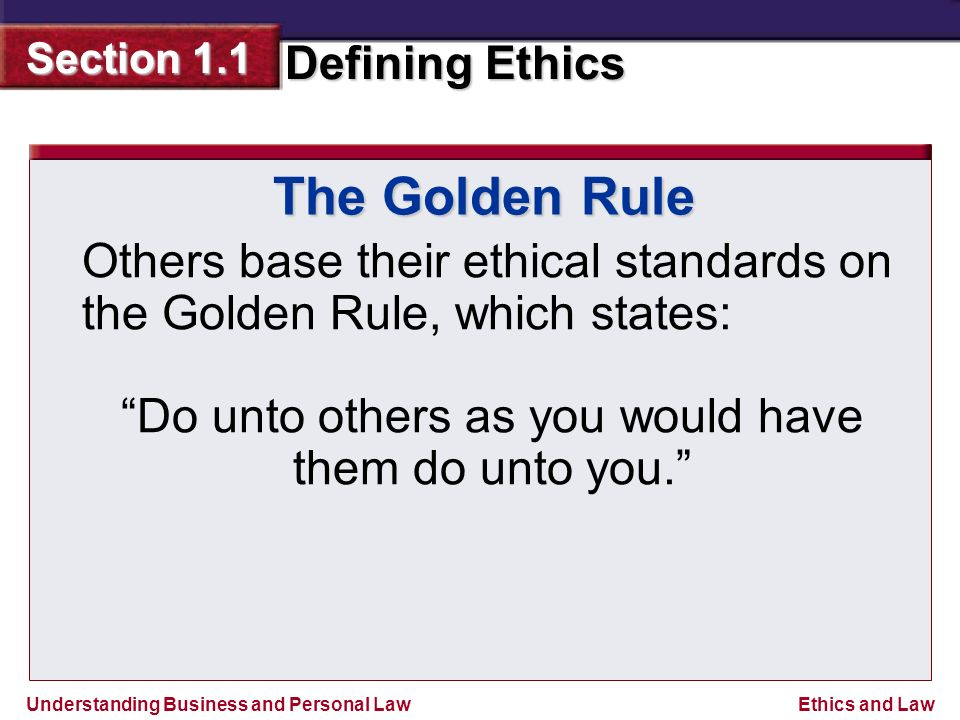Understanding Business and Personal Law Defining Ethics Section 1.1 Ethics and Law The Golden Rule Others base their ethical standards on the Golden Rule, which states: Do unto others as you would have them do unto you.