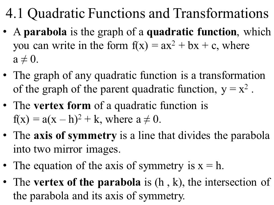 4.1 Quadratic Functions and Transformations A parabola is the graph of a quadratic function, which you can write in the form f(x) = ax 2 + bx + c, where a ≠ 0.