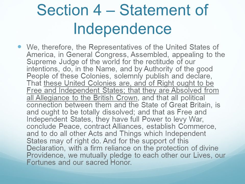 Section 4 – Statement of Independence We, therefore, the Representatives of the United States of America, in General Congress, Assembled, appealing to the Supreme Judge of the world for the rectitude of our intentions, do, in the Name, and by Authority of the good People of these Colonies, solemnly publish and declare, That these United Colonies are, and of Right ought to be Free and Independent States; that they are Absolved from all Allegiance to the British Crown, and that all political connection between them and the State of Great Britain, is and ought to be totally dissolved; and that as Free and Independent States, they have full Power to levy War, conclude Peace, contract Alliances, establish Commerce, and to do all other Acts and Things which Independent States may of right do.