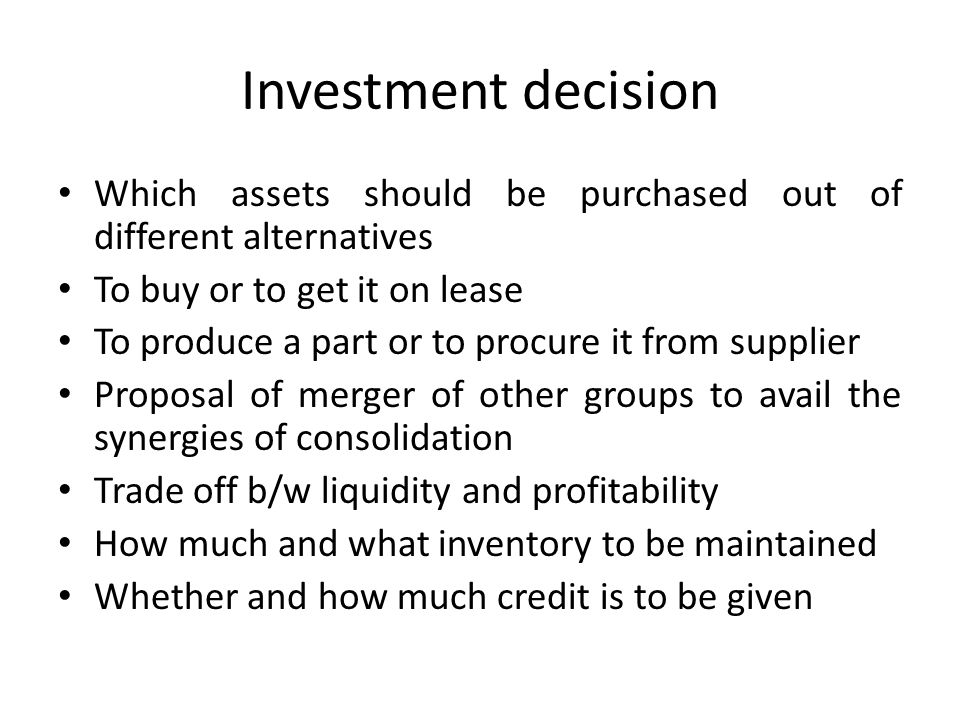 Investment decision Which assets should be purchased out of different alternatives To buy or to get it on lease To produce a part or to procure it from supplier Proposal of merger of other groups to avail the synergies of consolidation Trade off b/w liquidity and profitability How much and what inventory to be maintained Whether and how much credit is to be given