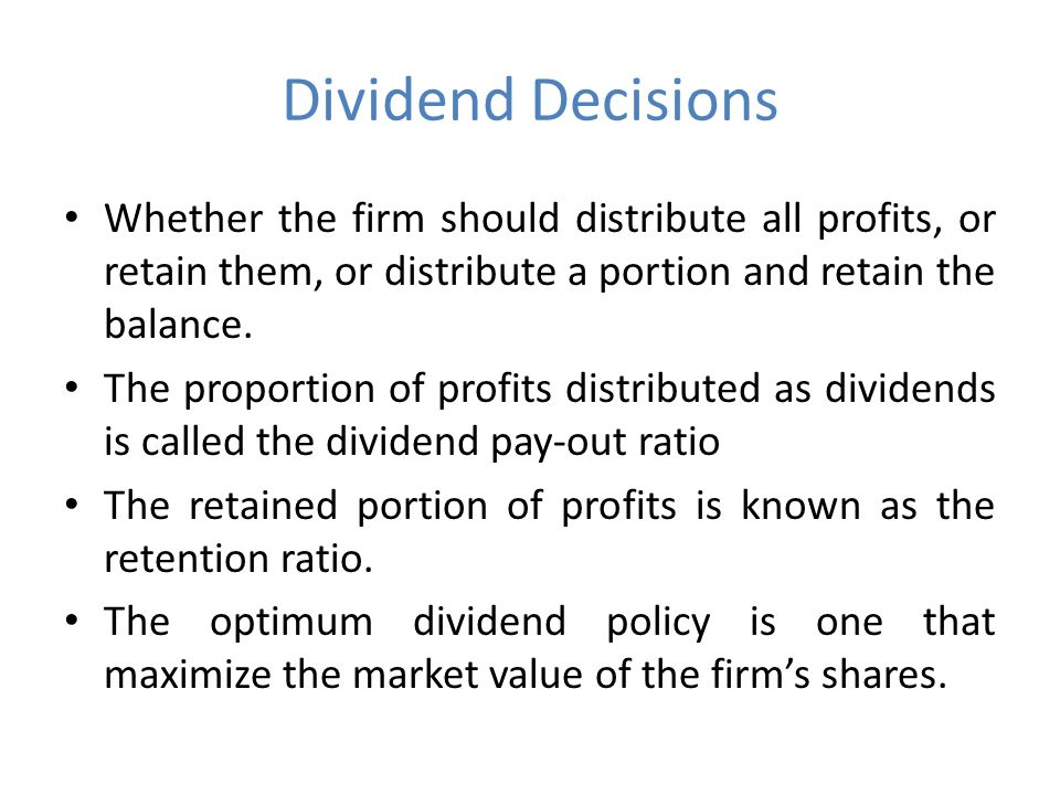 Dividend Decisions Whether the firm should distribute all profits, or retain them, or distribute a portion and retain the balance.