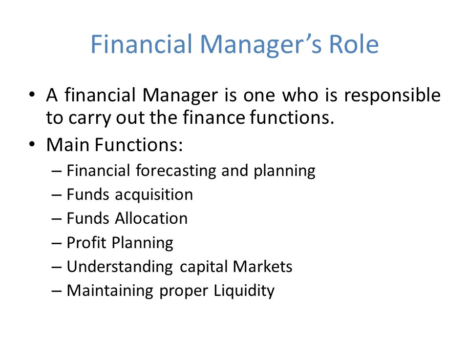 Financial Manager's Role A financial Manager is one who is responsible to carry out the finance functions.