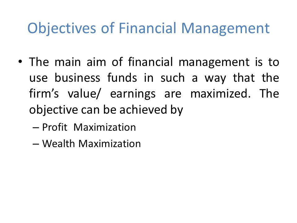 Objectives of Financial Management The main aim of financial management is to use business funds in such a way that the firm's value/ earnings are maximized.
