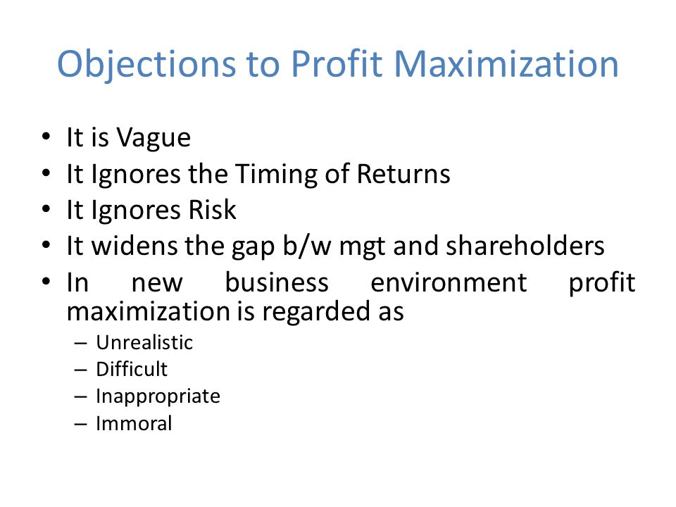 Objections to Profit Maximization It is Vague It Ignores the Timing of Returns It Ignores Risk It widens the gap b/w mgt and shareholders In new business environment profit maximization is regarded as – Unrealistic – Difficult – Inappropriate – Immoral
